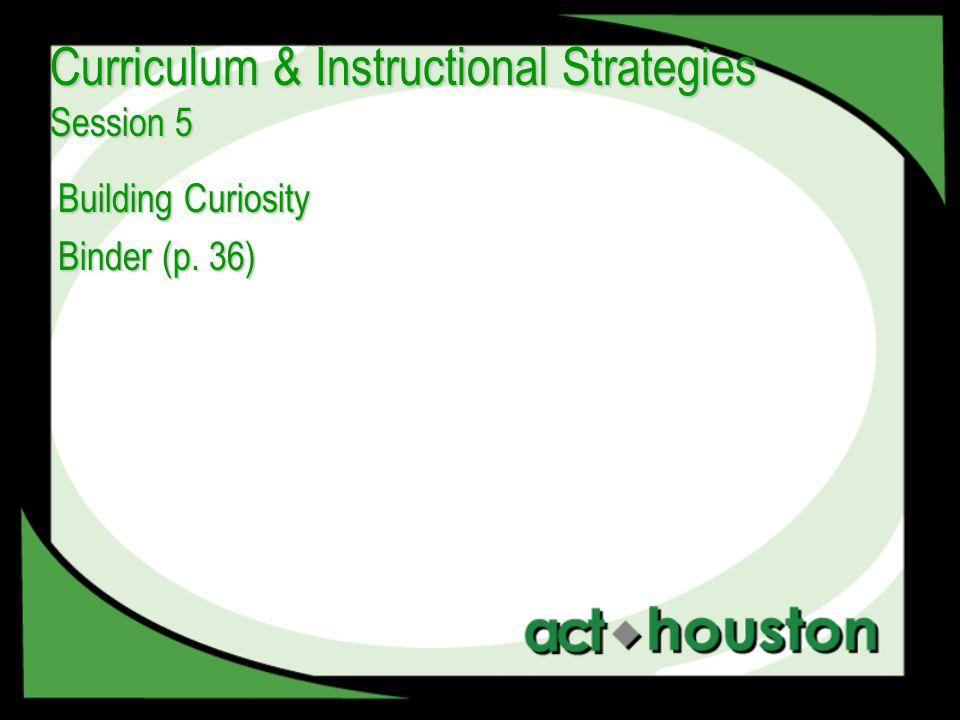 Building Curiosity Binder (p. 36) Curriculum & Instructional Strategies Session 5
