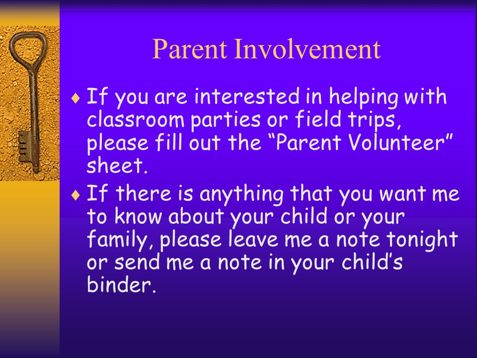 "Parent Involvement  If you are interested in helping with classroom parties or field trips, please fill out the ""Parent Volunteer"" sheet.  If there"