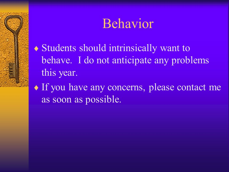 Behavior  Students should intrinsically want to behave. I do not anticipate any problems this year.  If you have any concerns, please contact me as