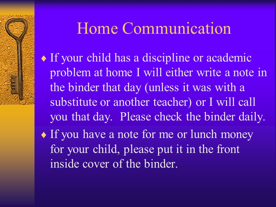 Home Communication  If your child has a discipline or academic problem at home I will either write a note in the binder that day (unless it was with