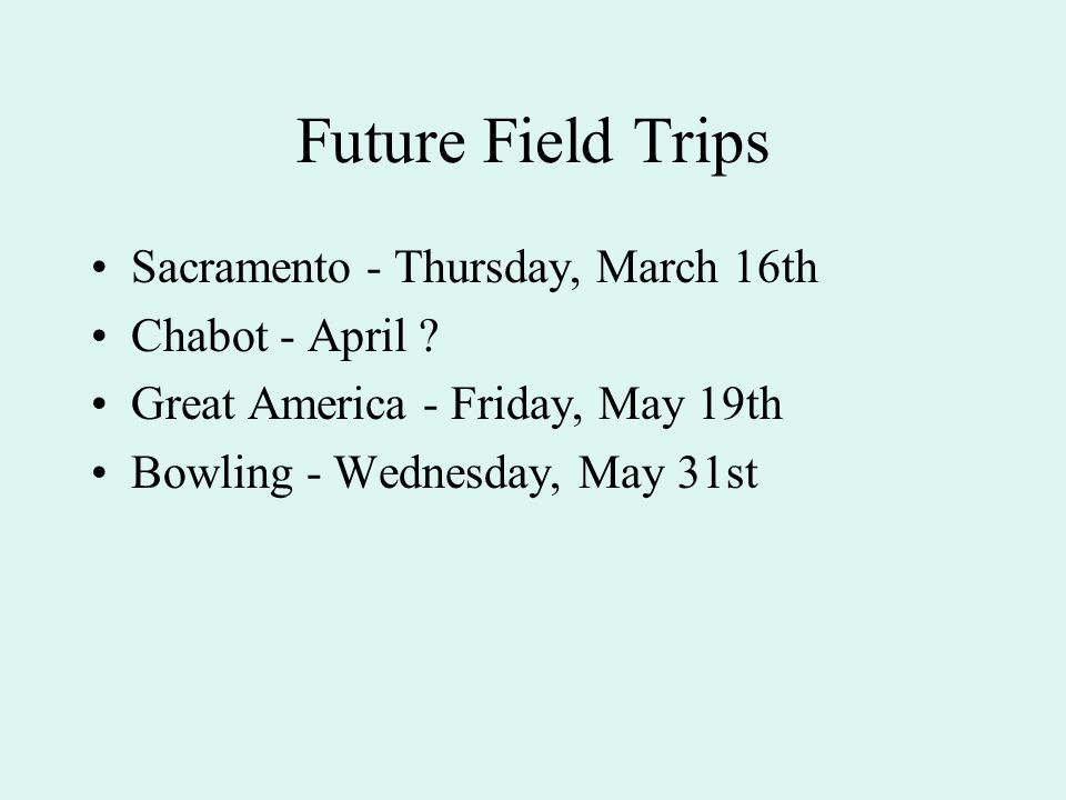 Future Field Trips Sacramento - Thursday, March 16th Chabot - April ? Great America - Friday, May 19th Bowling - Wednesday, May 31st