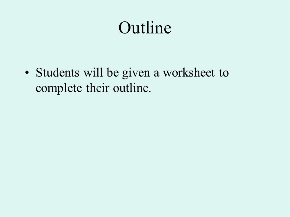 Outline Students will be given a worksheet to complete their outline.