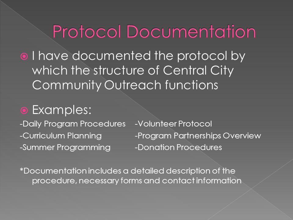  I have documented the protocol by which the structure of Central City Community Outreach functions  Examples: -Daily Program Procedures-Volunteer Protocol -Curriculum Planning -Program Partnerships Overview -Summer Programming-Donation Procedures *Documentation includes a detailed description of the procedure, necessary forms and contact information