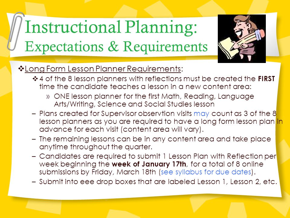 Instructional Planning: Expectations & Requirements  Long Form Lesson Planner Requirements:  4 of the 8 lesson planners with reflections must be created the FIRST time the candidate teaches a lesson in a new content area: »ONE lesson planner for the first Math, Reading, Language Arts/Writing, Science and Social Studies lesson –Plans created for Supervisor observtion visits may count as 3 of the 8 lesson planners as you are required to have a long form lesson plan in advance for each visit (content area will vary).
