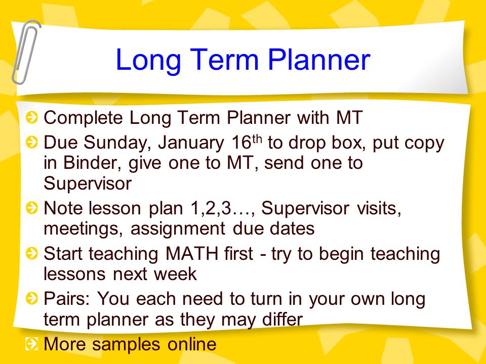 Long Term Planner Complete Long Term Planner with MT Due Sunday, January 16 th to drop box, put copy in Binder, give one to MT, send one to Supervisor Note lesson plan 1,2,3…, Supervisor visits, meetings, assignment due dates Start teaching MATH first - try to begin teaching lessons next week Pairs: You each need to turn in your own long term planner as they may differ More samples online