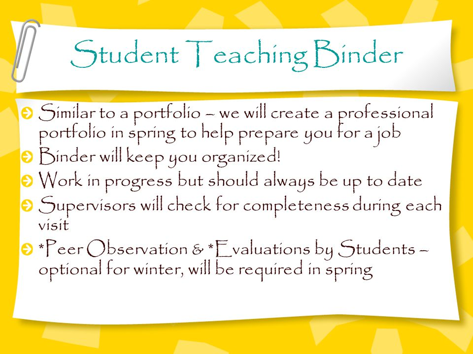 Student Teaching Binder Similar to a portfolio – we will create a professional portfolio in spring to help prepare you for a job Binder will keep you organized.