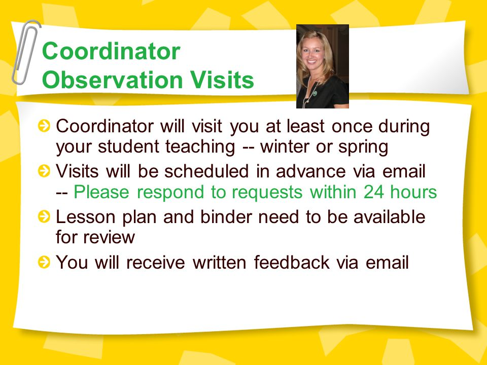 Coordinator Observation Visits Coordinator will visit you at least once during your student teaching -- winter or spring Visits will be scheduled in advance via email -- Please respond to requests within 24 hours Lesson plan and binder need to be available for review You will receive written feedback via email