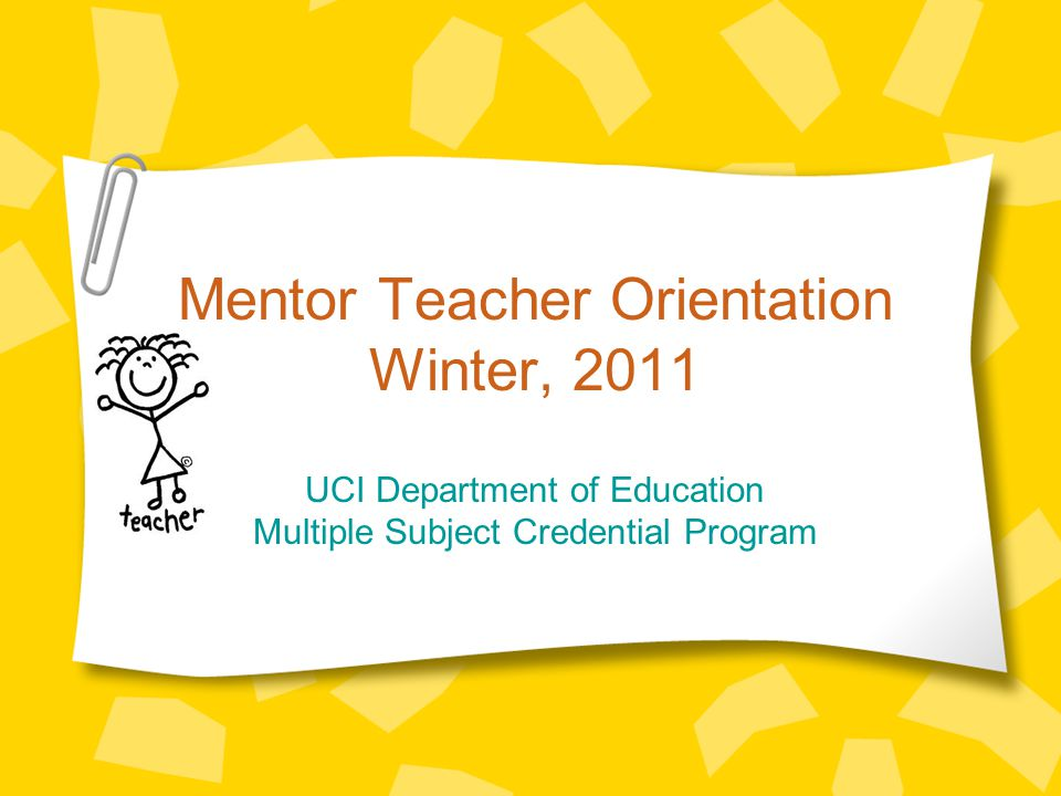 Mentor Teacher Orientation Winter, 2011 UCI Department of Education Multiple Subject Credential Program