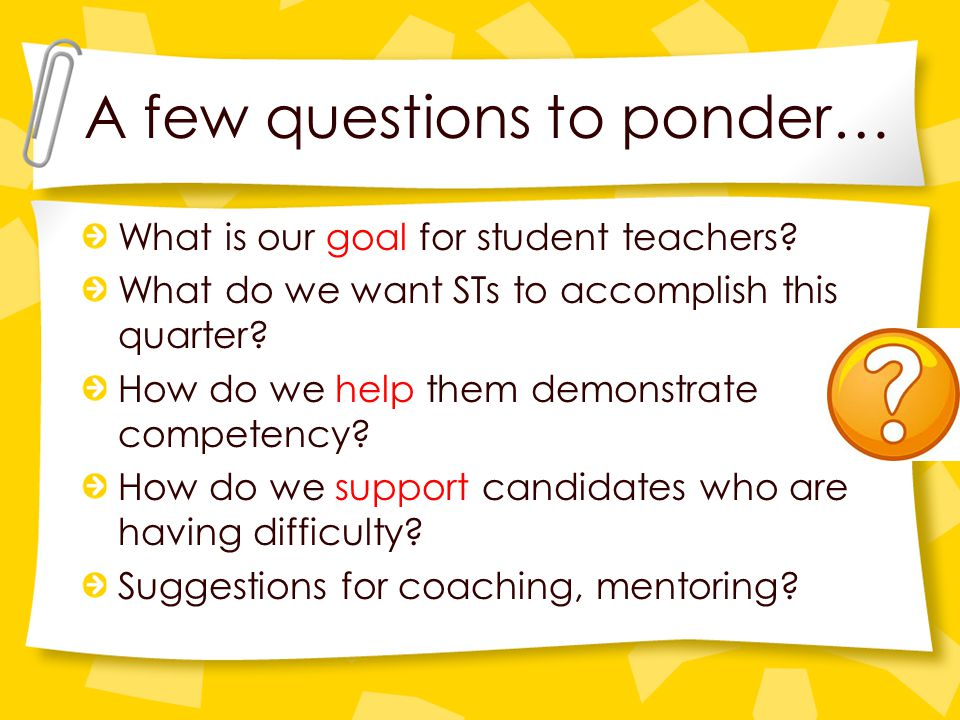 A few questions to ponder… What is our goal for student teachers.