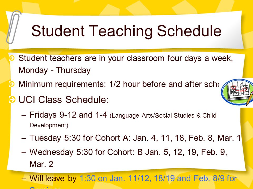 Student Teaching Schedule Student teachers are in your classroom four days a week, Monday - Thursday Minimum requirements: 1/2 hour before and after school UCI Class Schedule: –Fridays 9-12 and 1-4 (Language Arts/Social Studies & Child Development) –Tuesday 5:30 for Cohort A: Jan.