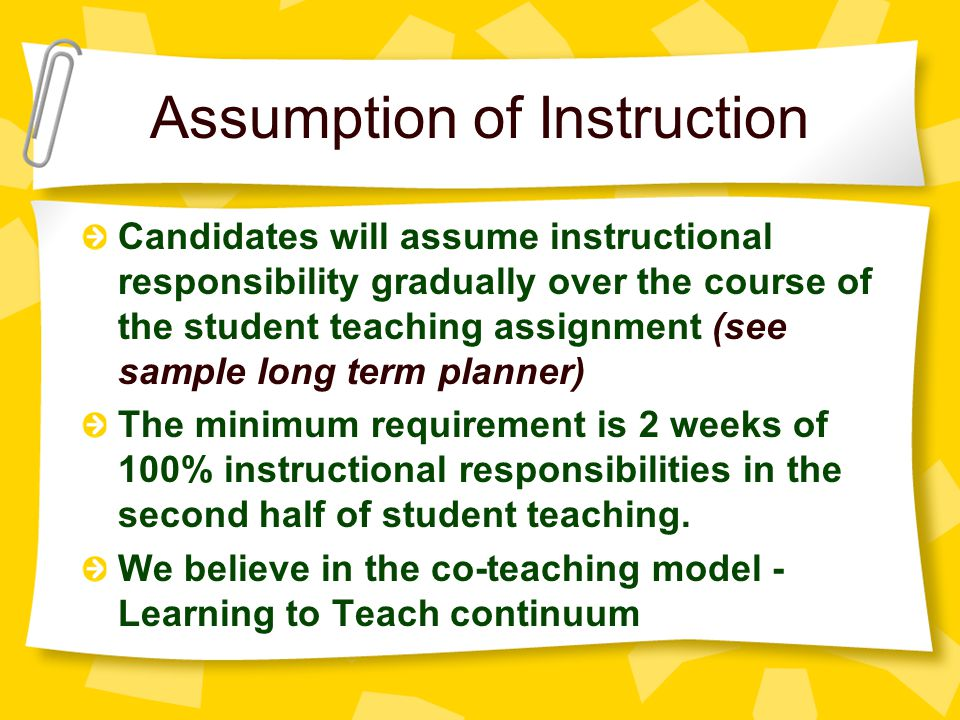 Assumption of Instruction Candidates will assume instructional responsibility gradually over the course of the student teaching assignment (see sample long term planner) The minimum requirement is 2 weeks of 100% instructional responsibilities in the second half of student teaching.