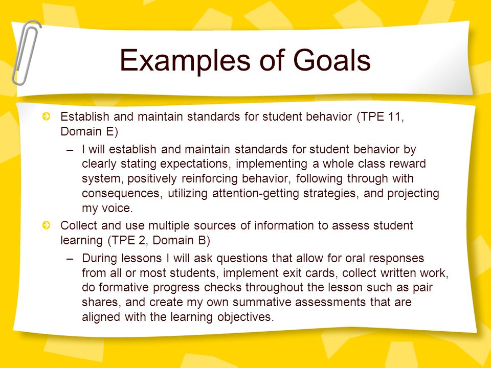 Examples of Goals Establish and maintain standards for student behavior (TPE 11, Domain E) –I will establish and maintain standards for student behavior by clearly stating expectations, implementing a whole class reward system, positively reinforcing behavior, following through with consequences, utilizing attention-getting strategies, and projecting my voice.