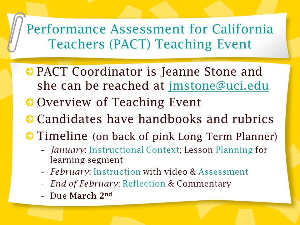 Performance Assessment for California Teachers (PACT) Teaching Event PACT Coordinator is Jeanne Stone and she can be reached at jmstone@uci.edujmstone@uci.edu Overview of Teaching Event Candidates have handbooks and rubrics Timeline (on back of pink Long Term Planner) – January : Instructional Context; Lesson Planning for learning segment – February : Instruction with video & Assessment – End of February : Reflection & Commentary –Due March 2 nd