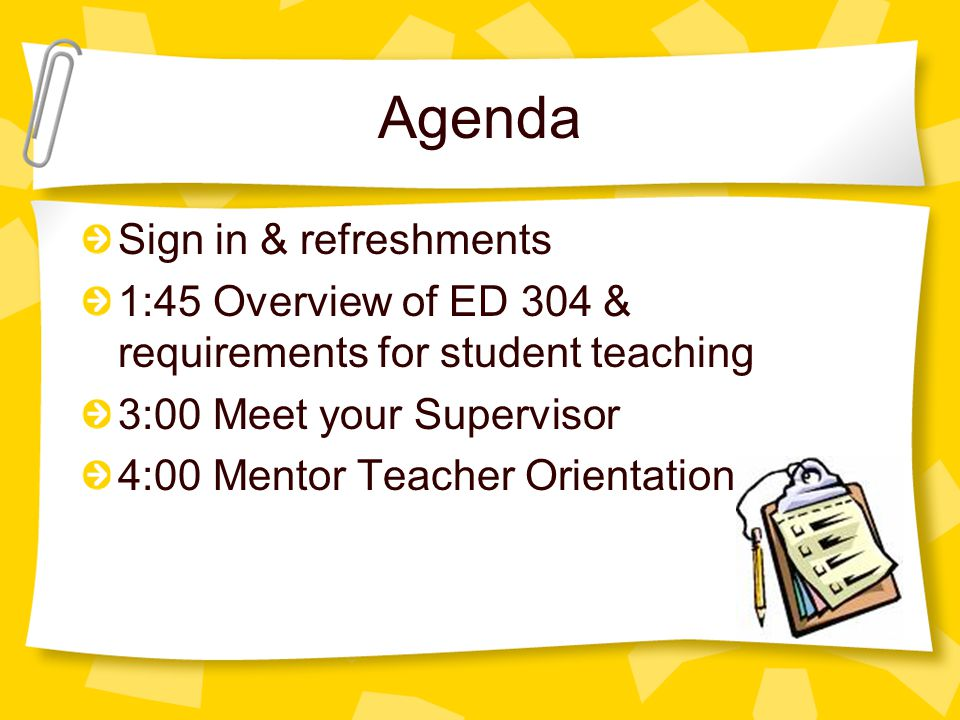 Agenda Sign in & refreshments 1:45 Overview of ED 304 & requirements for student teaching 3:00 Meet your Supervisor 4:00 Mentor Teacher Orientation