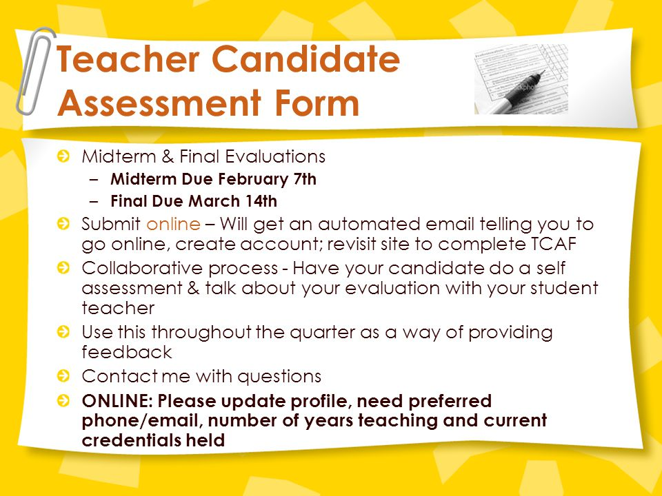 Teacher Candidate Assessment Form Midterm & Final Evaluations – Midterm Due February 7th – Final Due March 14th Submit online – Will get an automated email telling you to go online, create account; revisit site to complete TCAF Collaborative process - Have your candidate do a self assessment & talk about your evaluation with your student teacher Use this throughout the quarter as a way of providing feedback Contact me with questions ONLINE: Please update profile, need preferred phone/email, number of years teaching and current credentials held