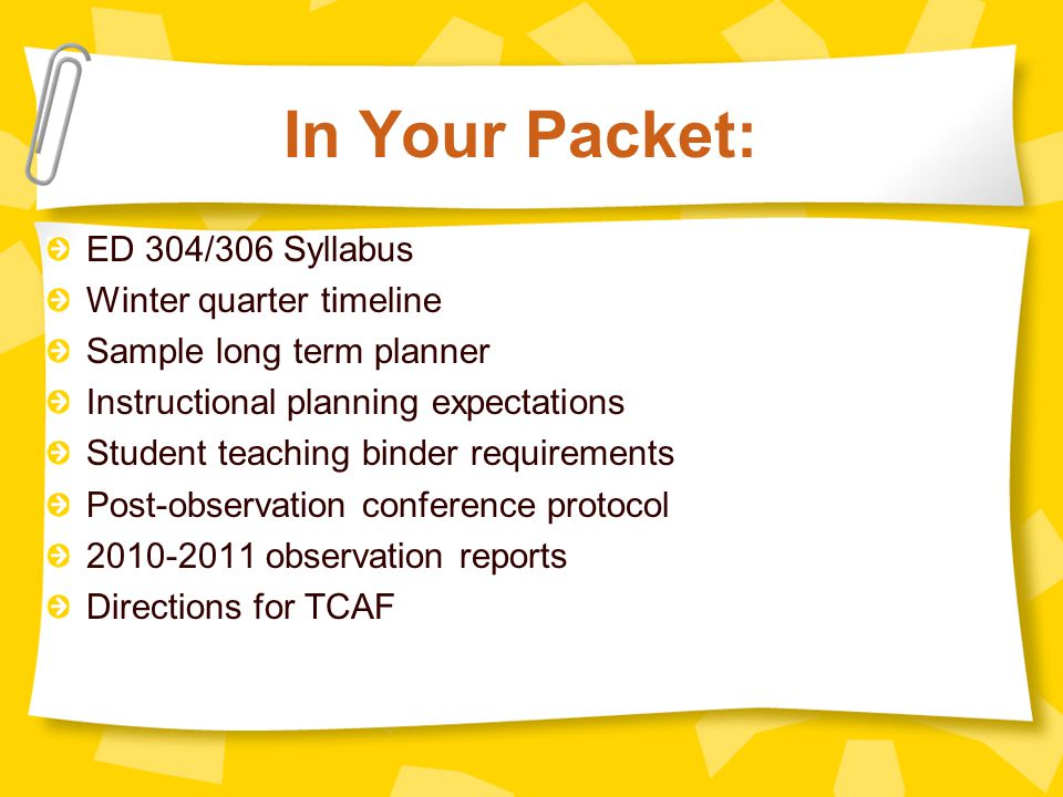 In Your Packet: ED 304/306 Syllabus Winter quarter timeline Sample long term planner Instructional planning expectations Student teaching binder requirements Post-observation conference protocol 2010-2011 observation reports Directions for TCAF
