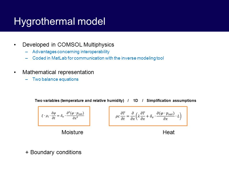 Hygrothermal model Developed in COMSOL Multiphysics –Advantages concerning interoperability –Coded in MatLab for communication with the inverse modeling tool Mathematical representation –Two balance equations + Boundary conditions MoistureHeat Two variables (temperature and relative humidity) / 1D / Simplification assumptions