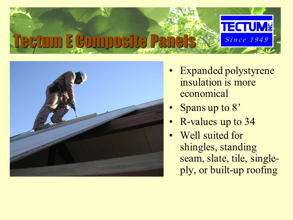 Tectum E Composite Panels Expanded polystyrene insulation is more economical Spans up to 8' R-values up to 34 Well suited for shingles, standing seam, slate, tile, single- ply, or built-up roofing