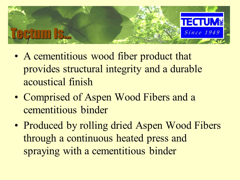 Tectum Is… A cementitious wood fiber product that provides structural integrity and a durable acoustical finish Comprised of Aspen Wood Fibers and a cementitious binder Produced by rolling dried Aspen Wood Fibers through a continuous heated press and spraying with a cementitious binder