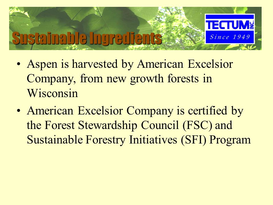 Sustainable Ingredients Aspen is harvested by American Excelsior Company, from new growth forests in Wisconsin American Excelsior Company is certified by the Forest Stewardship Council (FSC) and Sustainable Forestry Initiatives (SFI) Program