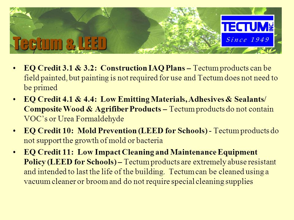 Tectum & LEED EQ Credit 3.1 & 3.2: Construction IAQ Plans – Tectum products can be field painted, but painting is not required for use and Tectum does not need to be primed EQ Credit 4.1 & 4.4: Low Emitting Materials, Adhesives & Sealants/ Composite Wood & Agrifiber Products – Tectum products do not contain VOC's or Urea Formaldehyde EQ Credit 10: Mold Prevention (LEED for Schools) - Tectum products do not support the growth of mold or bacteria EQ Credit 11: Low Impact Cleaning and Maintenance Equipment Policy (LEED for Schools) – Tectum products are extremely abuse resistant and intended to last the life of the building.