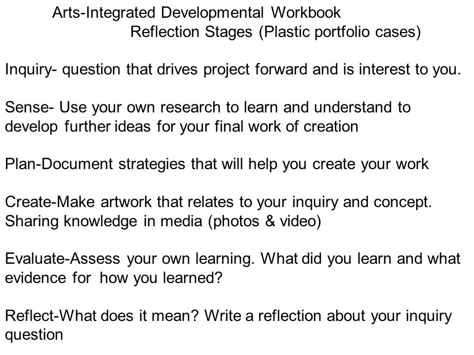 Arts-Integrated Developmental Workbook Reflection Stages (Plastic portfolio cases) Inquiry- question that drives project forward and is interest to you.