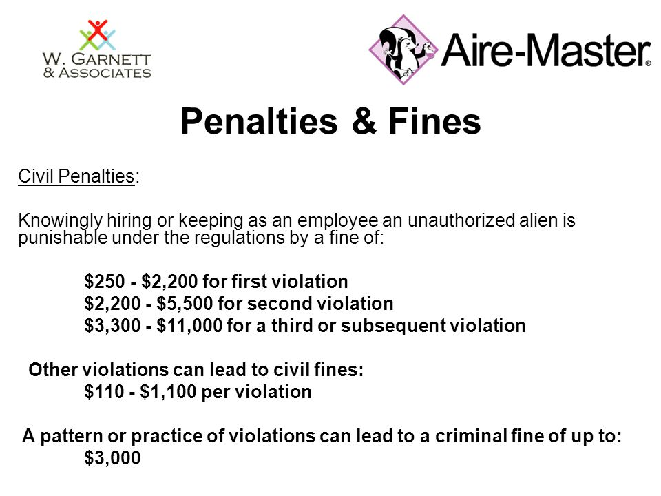 Penalties & Fines Civil Penalties: Knowingly hiring or keeping as an employee an unauthorized alien is punishable under the regulations by a fine of: $250 - $2,200 for first violation $2,200 - $5,500 for second violation $3,300 - $11,000 for a third or subsequent violation Other violations can lead to civil fines: $110 - $1,100 per violation A pattern or practice of violations can lead to a criminal fine of up to: $3,000