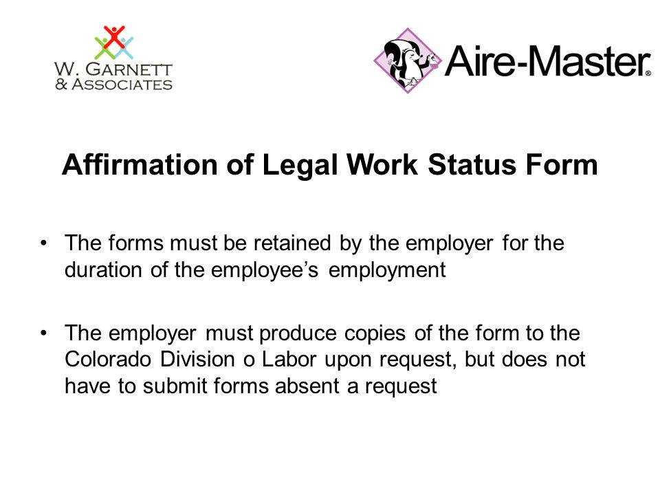 Affirmation of Legal Work Status Form The forms must be retained by the employer for the duration of the employee's employment The employer must produ