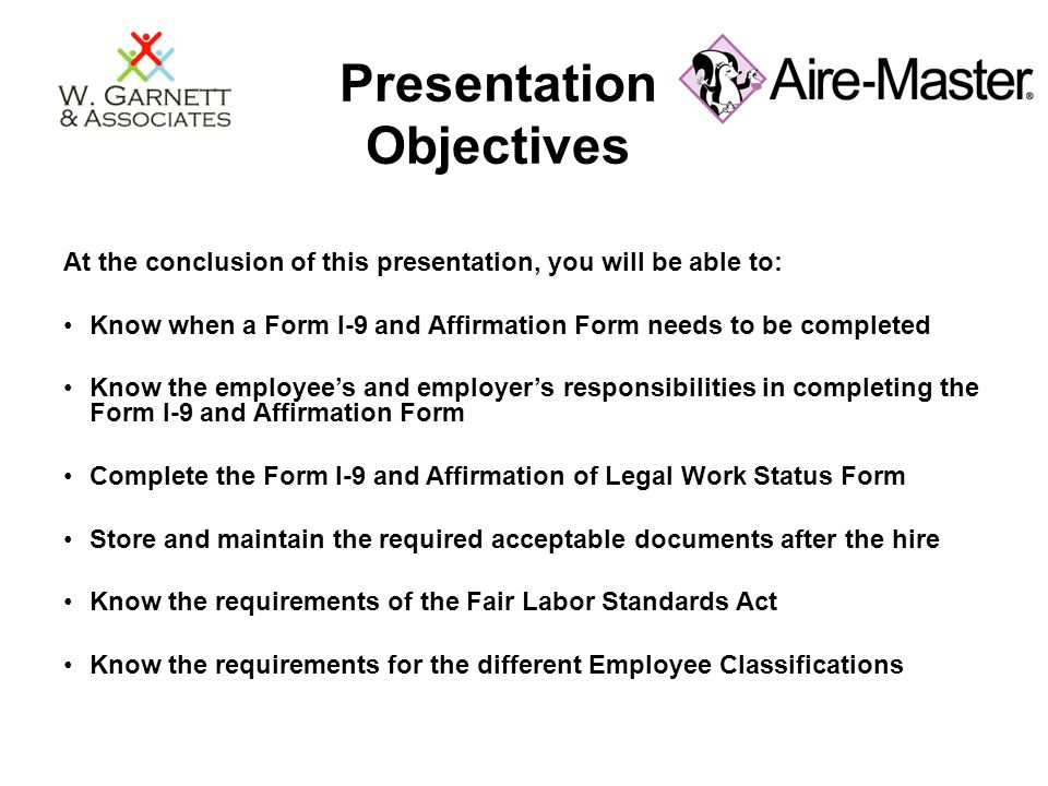 Presentation Objectives At the conclusion of this presentation, you will be able to: Know when a Form I-9 and Affirmation Form needs to be completed K