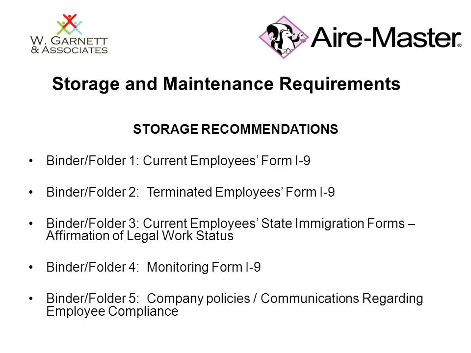 Storage and Maintenance Requirements STORAGE RECOMMENDATIONS Binder/Folder 1: Current Employees' Form I-9 Binder/Folder 2: Terminated Employees' Form I-9 Binder/Folder 3: Current Employees' State Immigration Forms – Affirmation of Legal Work Status Binder/Folder 4: Monitoring Form I-9 Binder/Folder 5: Company policies / Communications Regarding Employee Compliance