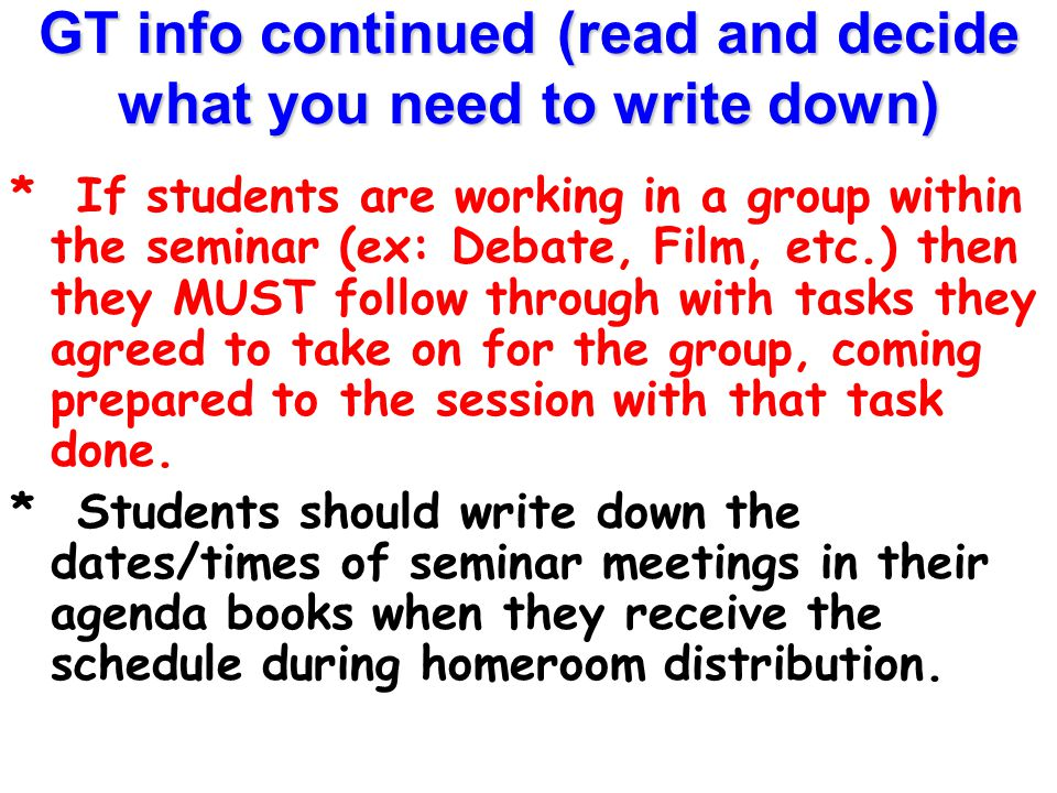 GT info continued (read and decide what you need to write down) * Students cannot attend a seminar session unless they have their schedule to use as a pass, which homeroom teachers distribute approximately once per month.