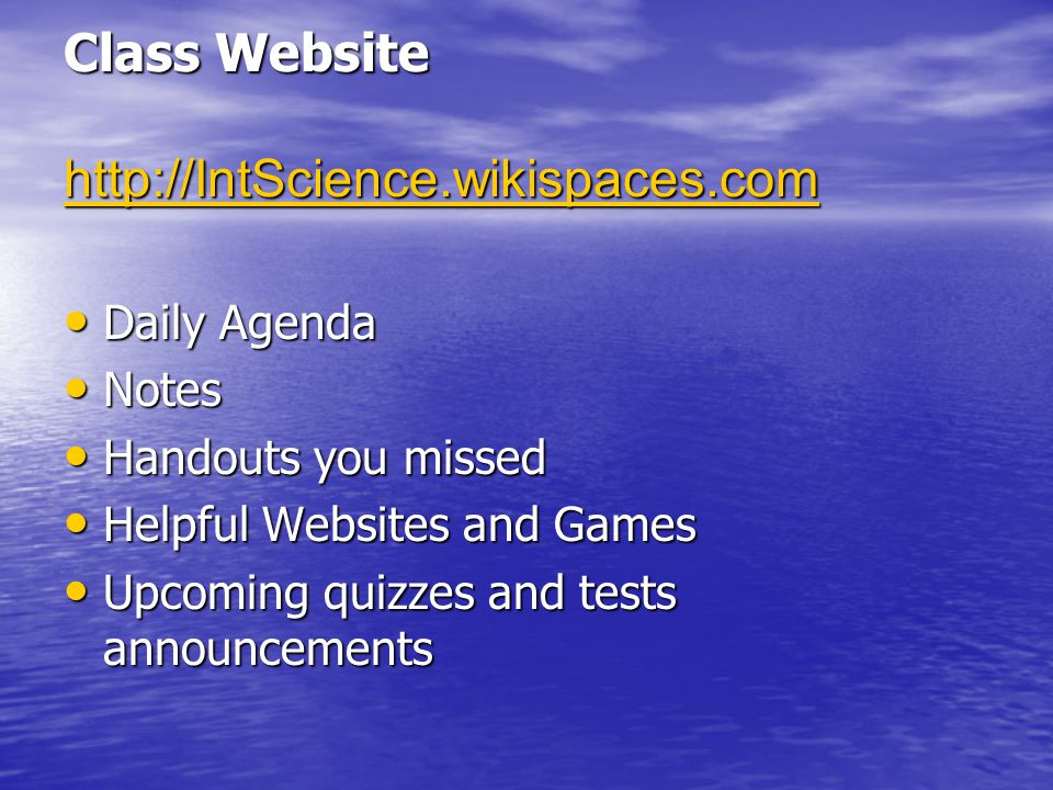 http://IntScience.wikispaces.com Daily Agenda Daily Agenda Notes Notes Handouts you missed Handouts you missed Helpful Websites and Games Helpful Websites and Games Upcoming quizzes and tests announcements Upcoming quizzes and tests announcements