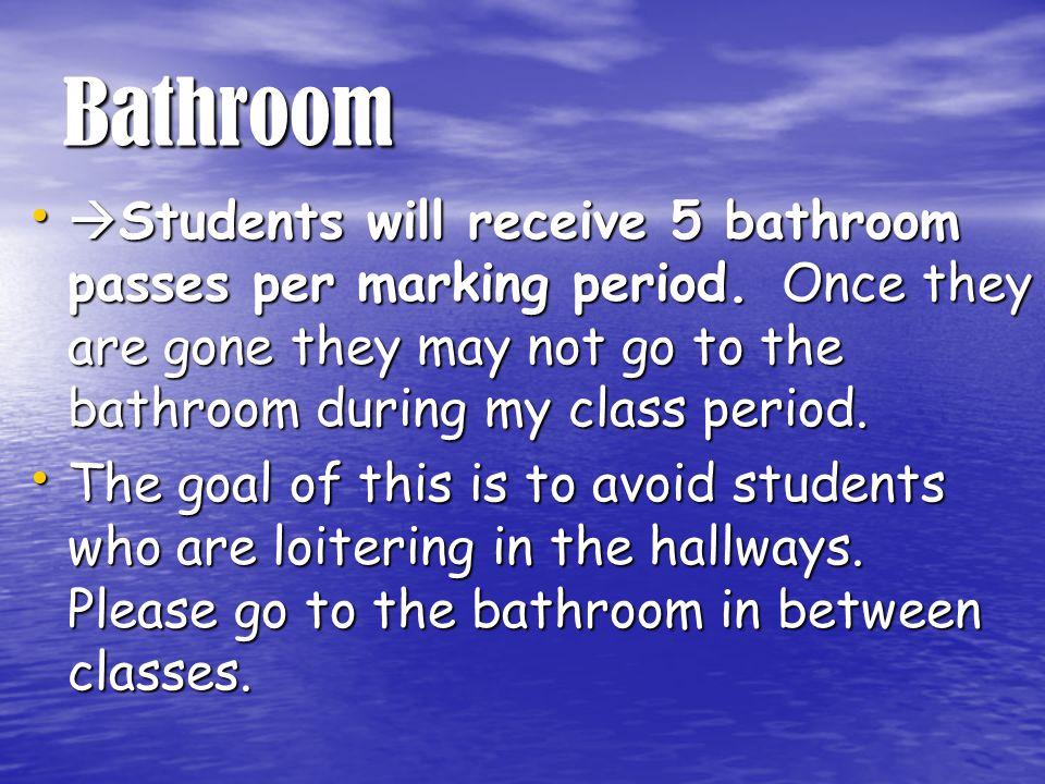 Bathroom  Students will receive 5 bathroom passes per marking period.