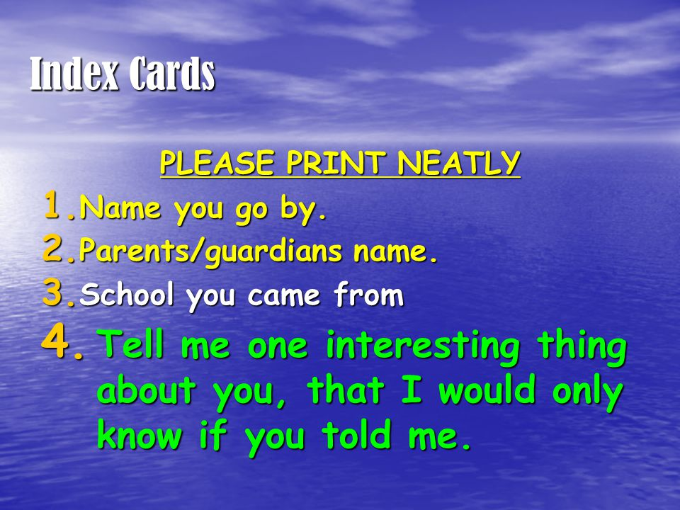 Index Cards PLEASE PRINT NEATLY 1. Name you go by. 2. Parents/guardians name. 3. School you came from 4. Tell me one interesting thing about you, that