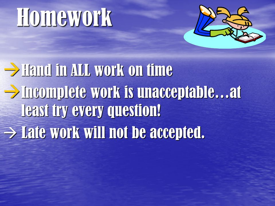 Homework  Hand in ALL work on time  Incomplete work is unacceptable…at least try every question!  Late work will not be accepted.