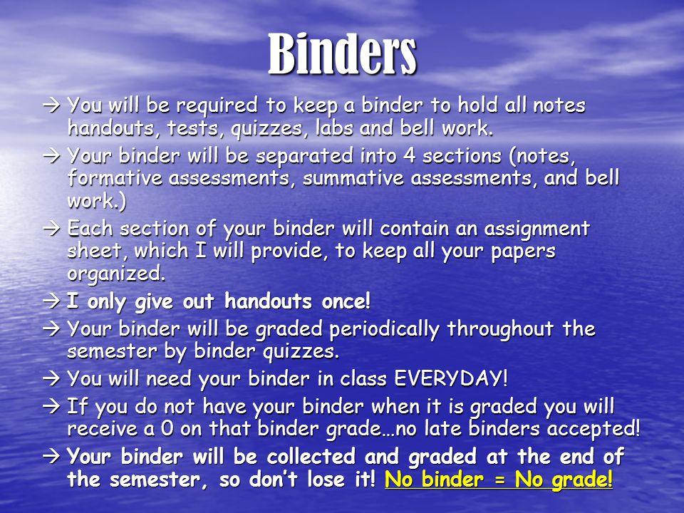 Binders  You will be required to keep a binder to hold all notes handouts, tests, quizzes, labs and bell work.  Your binder will be separated into 4