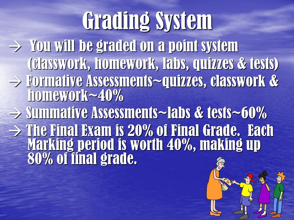 Grading System  You will be graded on a point system (classwork, homework, labs, quizzes & tests)  Formative Assessments~quizzes, classwork & homewo