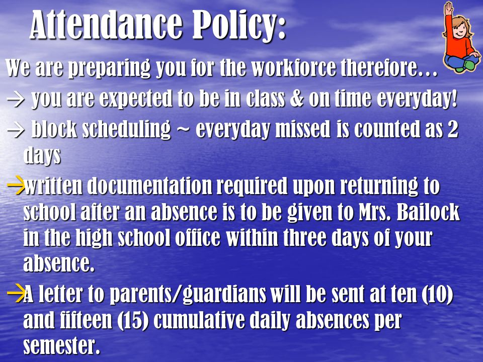 Attendance Policy: We are preparing you for the workforce therefore…  you are expected to be in class & on time everyday!  block scheduling ~ everyd
