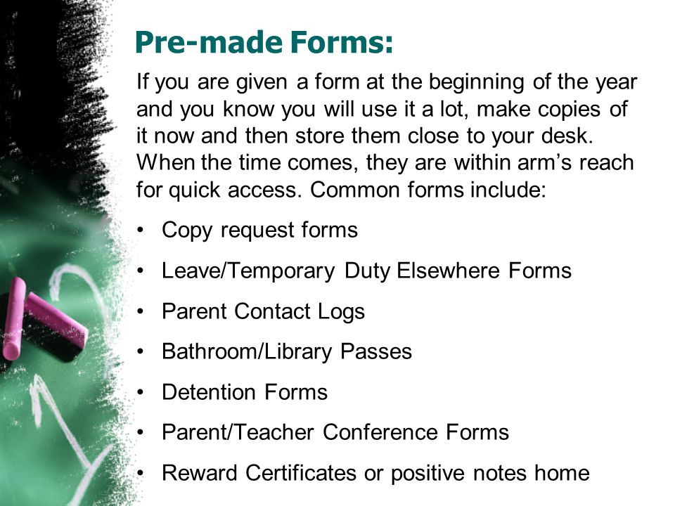 Pre-made Forms: If you are given a form at the beginning of the year and you know you will use it a lot, make copies of it now and then store them clo