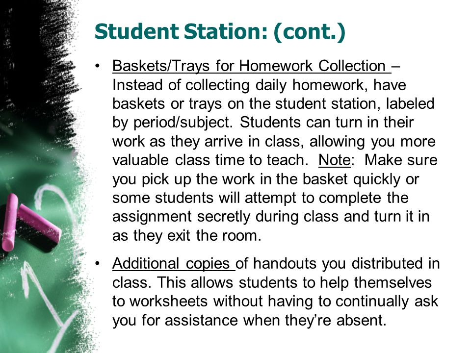 Student Station: (cont.) Baskets/Trays for Homework Collection – Instead of collecting daily homework, have baskets or trays on the student station, l