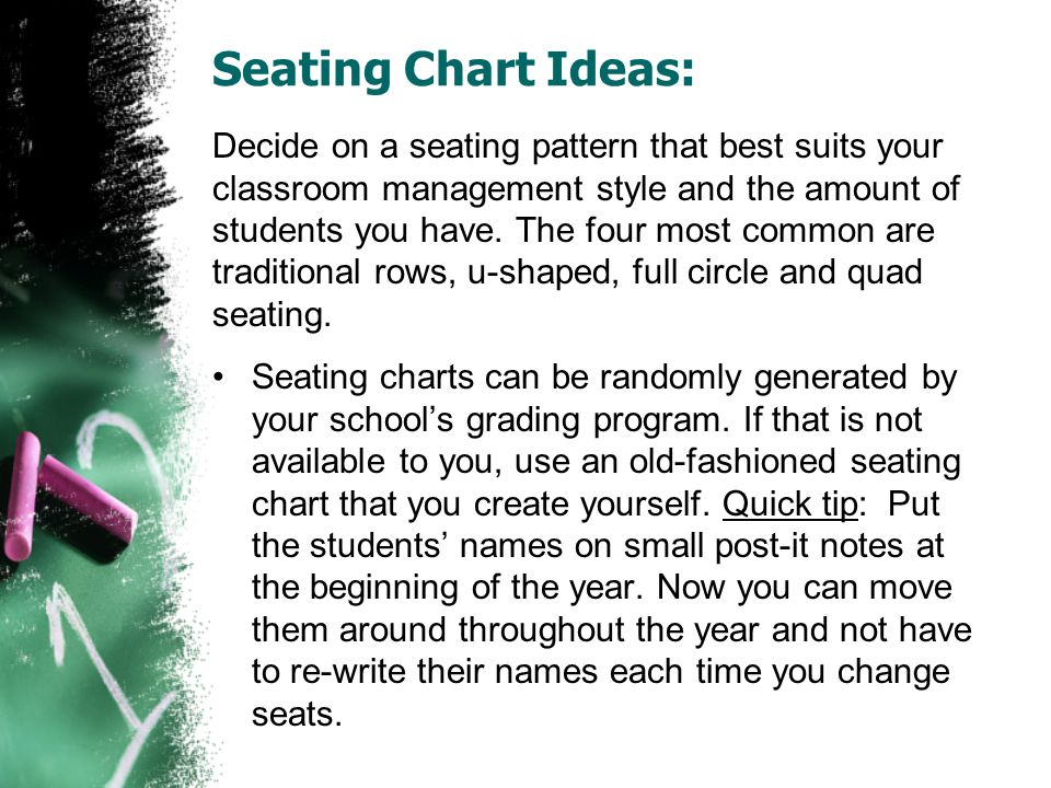 Seating Chart Ideas: Decide on a seating pattern that best suits your classroom management style and the amount of students you have. The four most co