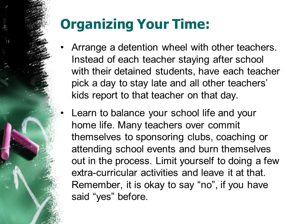 Organizing Your Time: Arrange a detention wheel with other teachers. Instead of each teacher staying after school with their detained students, have e