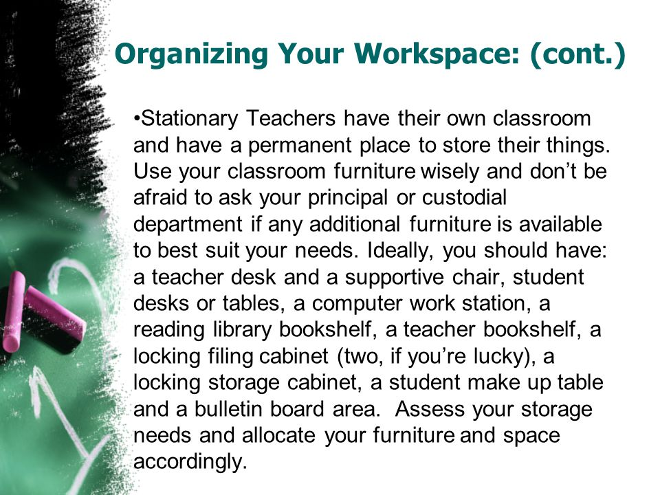 Organizing Your Workspace: (cont.) Stationary Teachers have their own classroom and have a permanent place to store their things. Use your classroom f