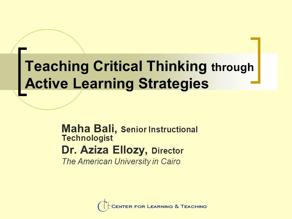 Teaching Critical Thinking through Active Learning Strategies Maha Bali, Senior Instructional Technologist Dr. Aziza Ellozy, Director The American Uni
