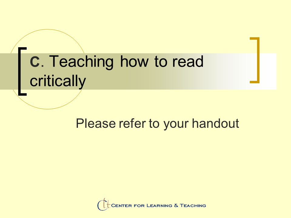 C. Teaching how to read critically Please refer to your handout