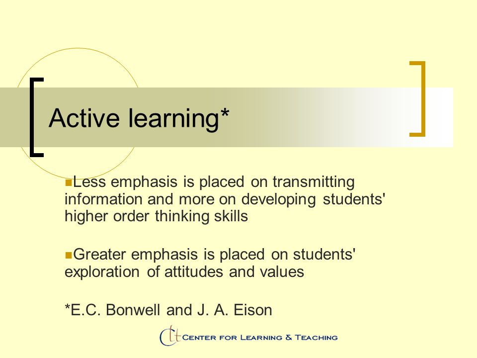 Active learning* Less emphasis is placed on transmitting information and more on developing students' higher order thinking skills Greater emphasis is