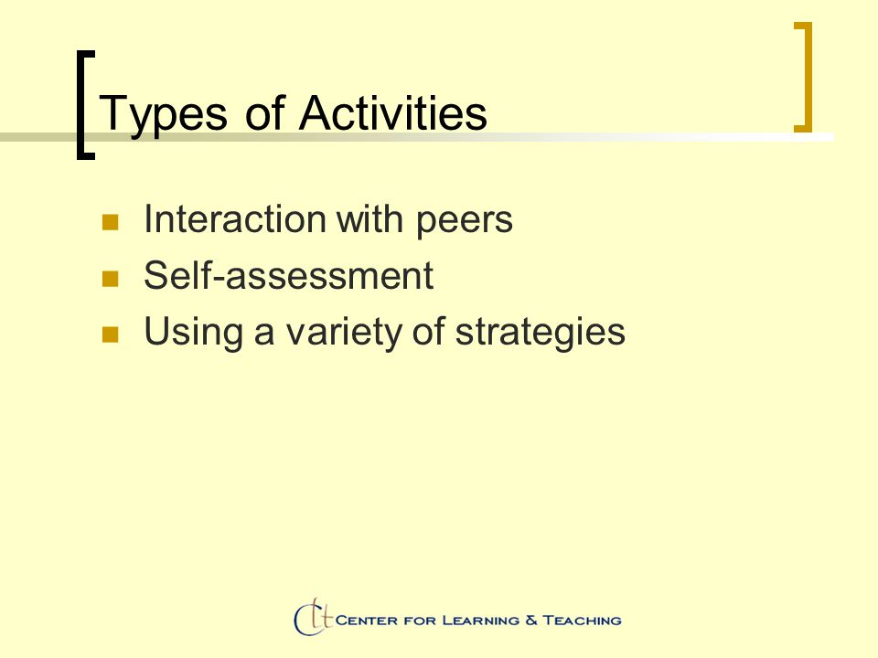 Types of Activities Interaction with peers Self-assessment Using a variety of strategies