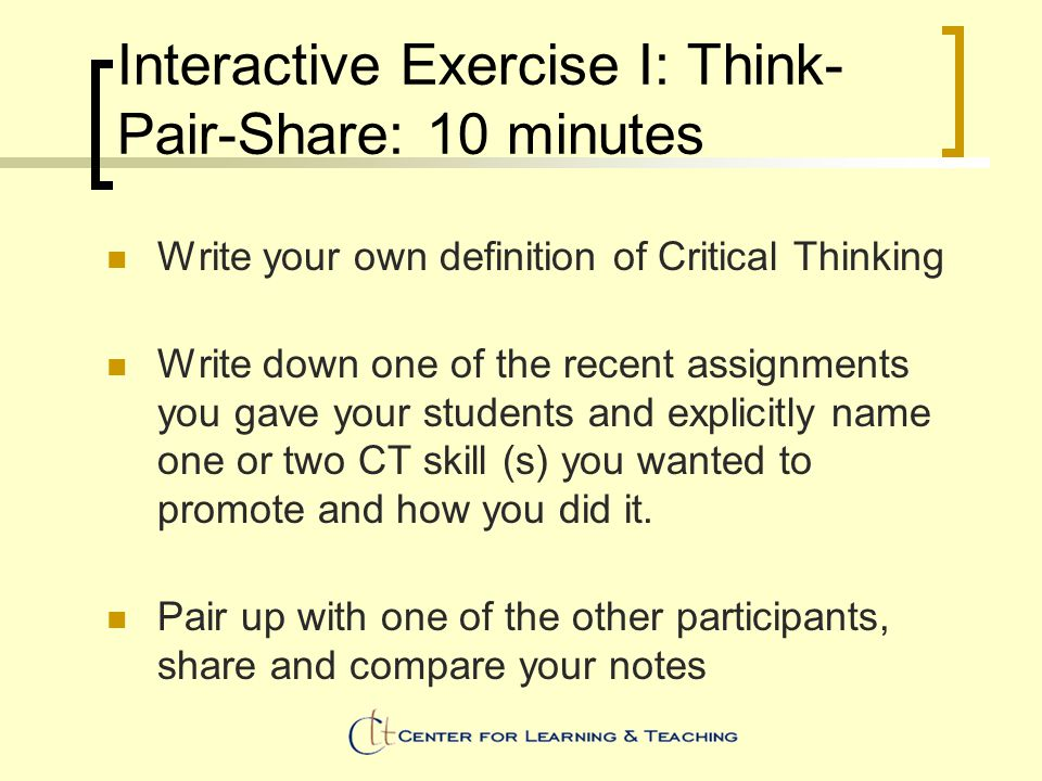 Interactive Exercise I: Think- Pair-Share: 10 minutes Write your own definition of Critical Thinking Write down one of the recent assignments you gave your students and explicitly name one or two CT skill (s) you wanted to promote and how you did it.