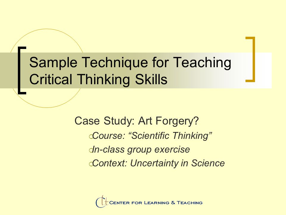 Sample Technique for Teaching Critical Thinking Skills Case Study: Art Forgery.