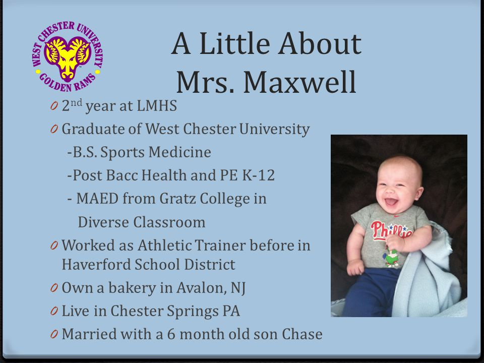 A Little About Mrs. Maxwell 0 2 nd year at LMHS 0 Graduate of West Chester University -B.S.